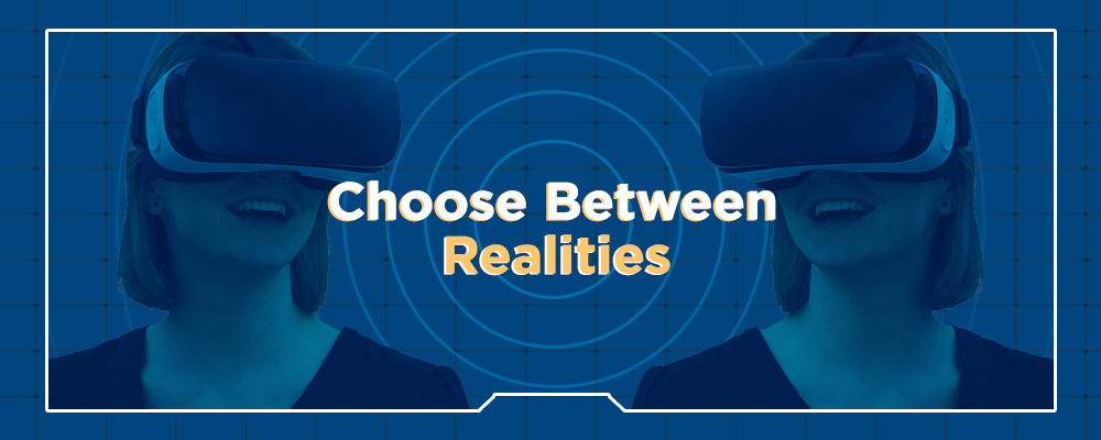 Choose between realities