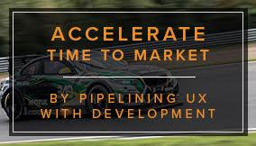 Accelerate Time to Market by Pipelining UX with Development